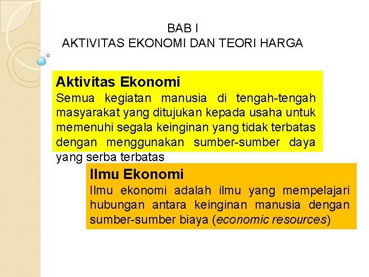 BAB I AKTIVITAS EKONOMI DAN TEORI HARGA Aktivitas Ekonomi Semua kegiatan manusia di tengah-tengah