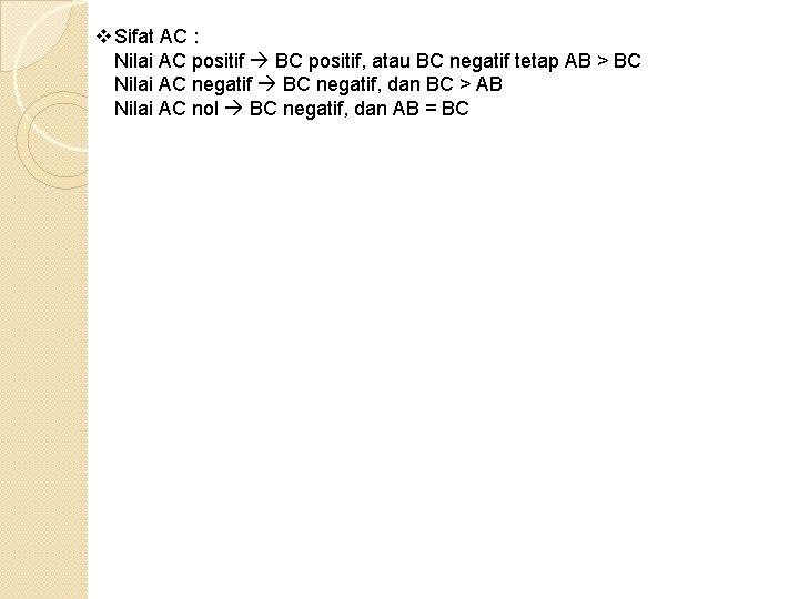 v Sifat AC : Nilai AC positif BC positif, atau BC negatif tetap AB