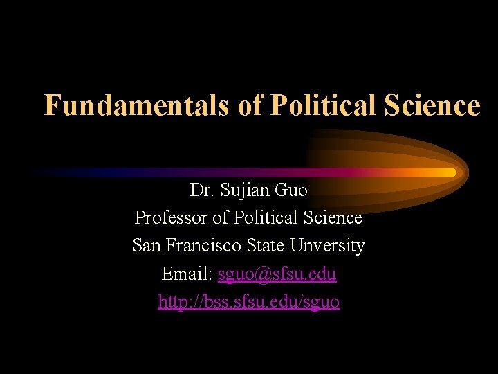 Fundamentals of Political Science Dr. Sujian Guo Professor of Political Science San Francisco State