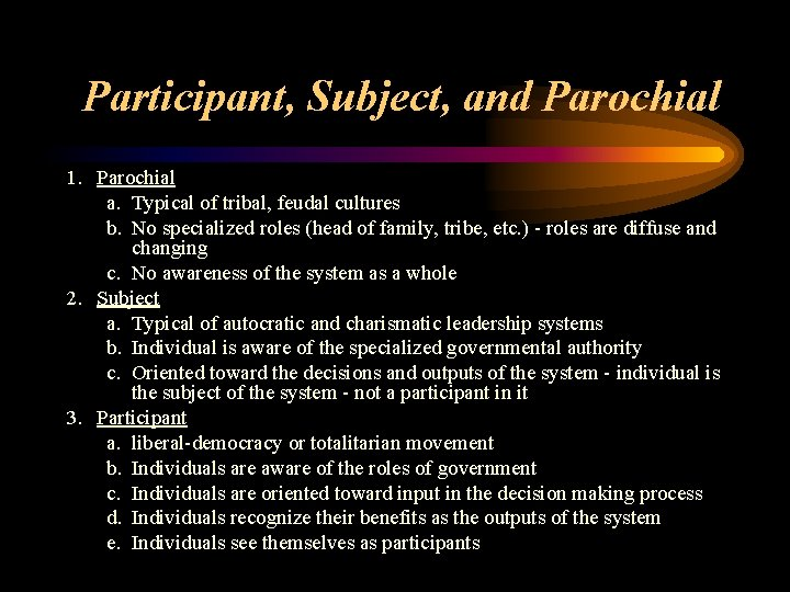 Participant, Subject, and Parochial 1. Parochial a. Typical of tribal, feudal cultures b. No