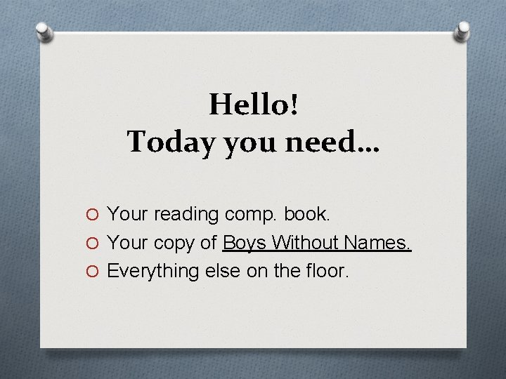 Hello! Today you need… O Your reading comp. book. O Your copy of Boys