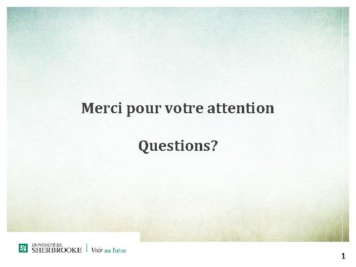 Merci pour votre attention Questions? 1