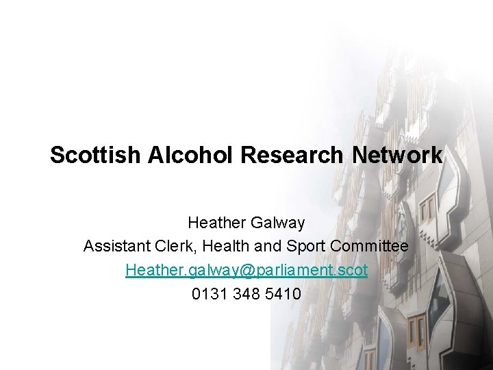Scottish Alcohol Research Network Heather Galway Assistant Clerk, Health and Sport Committee Heather. galway@parliament.