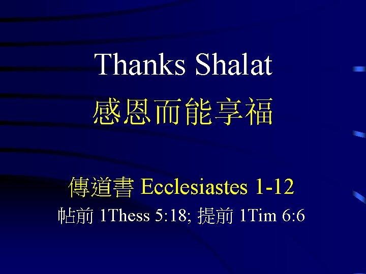 Thanks Shalat 感恩而能享福 傳道書 Ecclesiastes 1 -12 帖前 1 Thess 5: 18; 提前 1