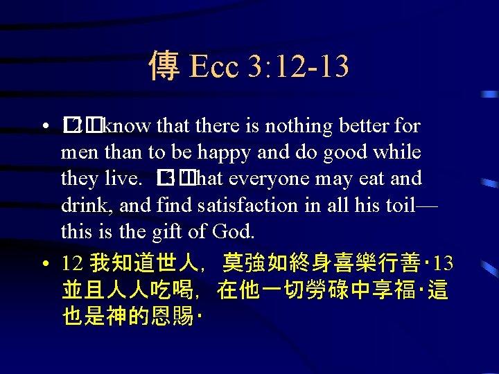傳 Ecc 3: 12 -13 • 1� 2� I know that there is nothing