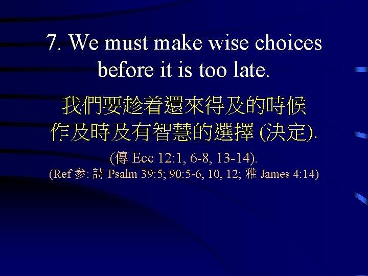 7. We must make wise choices before it is too late. 我們要趁着還來得及的時候 作及時及有智慧的選擇 (決定).