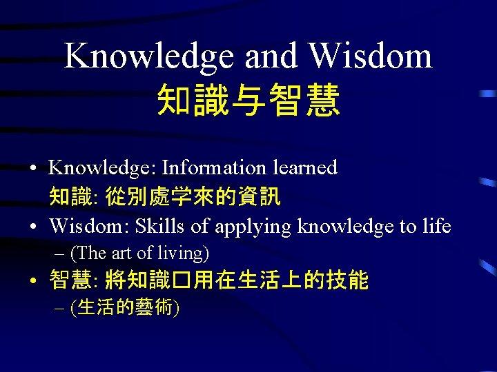 Knowledge and Wisdom 知識与智慧 • Knowledge: Information learned 知識: 從別處学來的資訊 • Wisdom: Skills of