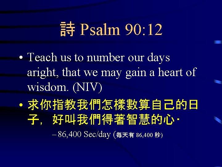 詩 Psalm 90: 12 • Teach us to number our days aright, that we