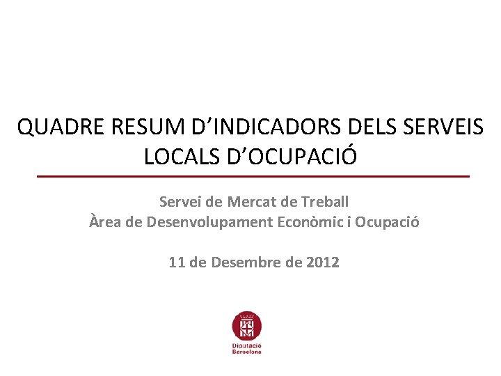 QUADRE RESUM D'INDICADORS DELS SERVEIS LOCALS D'OCUPACIÓ Servei de Mercat de Treball Àrea de