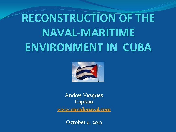 RECONSTRUCTION OF THE NAVAL-MARITIME ENVIRONMENT IN CUBA Andres Vazquez Captain www. circulonaval. com October