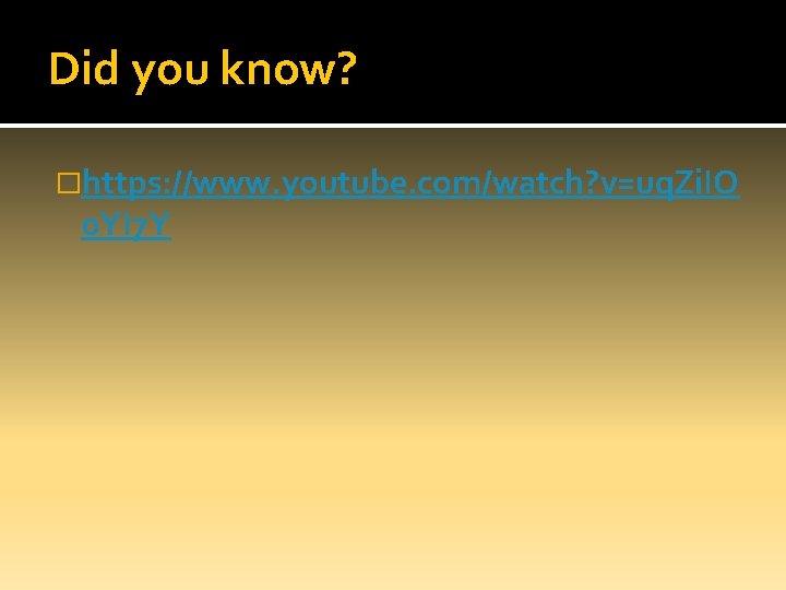 Did you know? �https: //www. youtube. com/watch? v=uq. Zi. IO 0 YI 7 Y