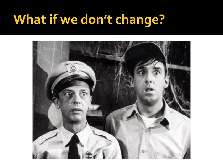What if we don't change?