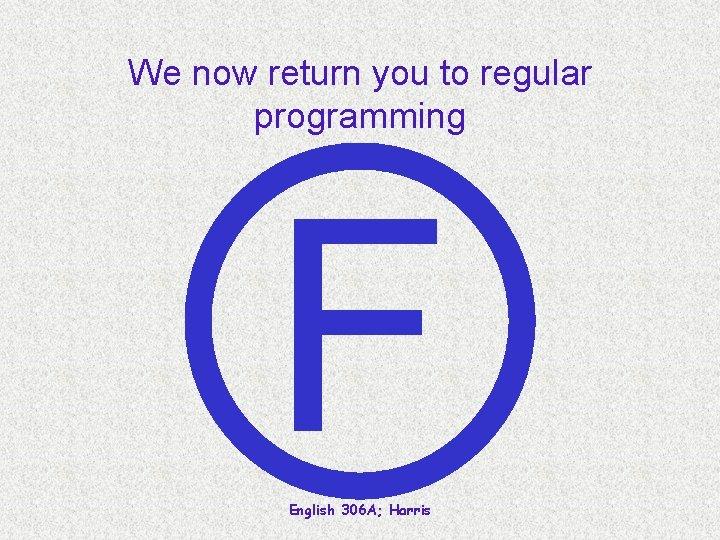 We now return you to regular programming F English 306 A; Harris