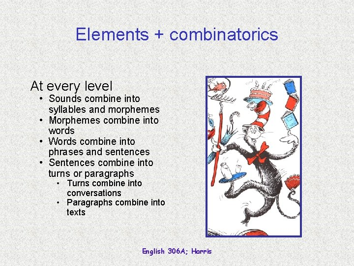 Elements + combinatorics At every level • Sounds combine into syllables and morphemes •