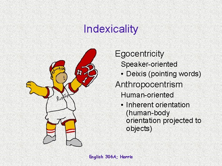 Indexicality Egocentricity Speaker-oriented • Deixis (pointing words) Anthropocentrism Human-oriented • Inherent orientation (human-body orientation