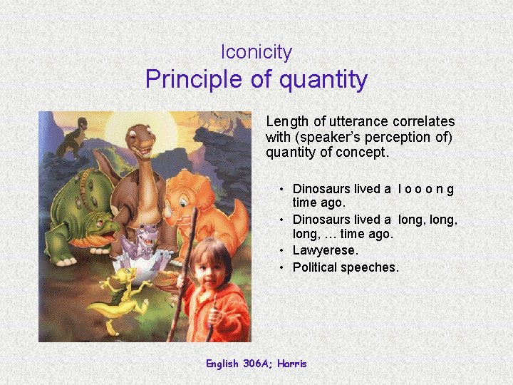 Iconicity Principle of quantity Length of utterance correlates with (speaker's perception of) quantity of