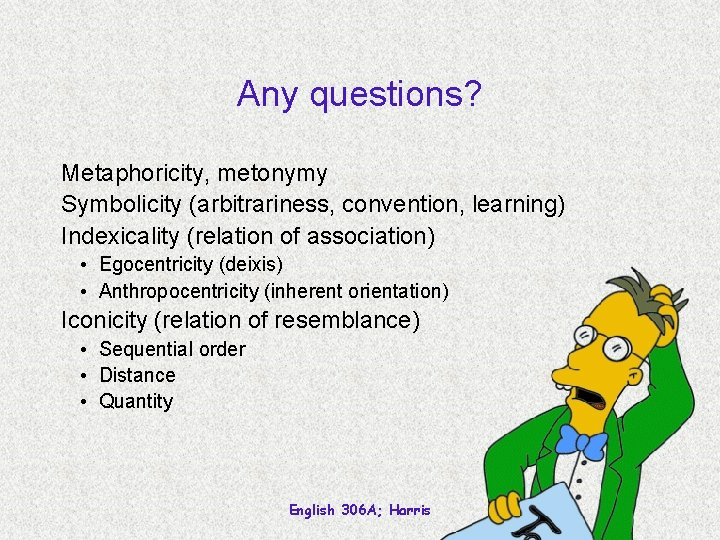 Any questions? Metaphoricity, metonymy Symbolicity (arbitrariness, convention, learning) Indexicality (relation of association) • Egocentricity