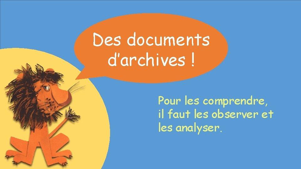 Des documents d'archives ! Pour les comprendre, il faut les observer et les analyser.
