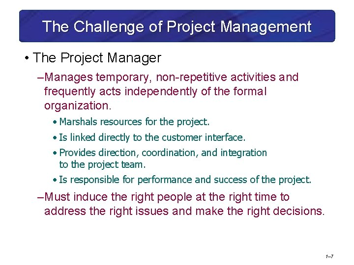 The Challenge of Project Management • The Project Manager – Manages temporary, non-repetitive activities