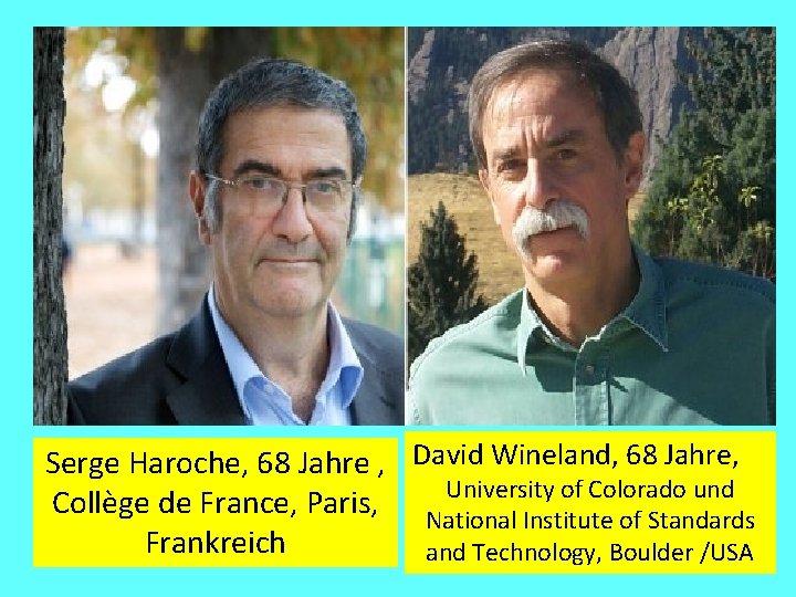 Serge Haroche, 68 Jahre , David Wineland, 68 Jahre, University of Colorado und Collège