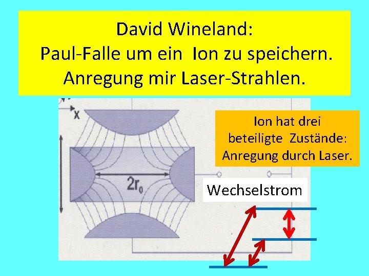 David Wineland: Paul-Falle um ein Ion zu speichern. Anregung mir Laser-Strahlen. Ion hat drei