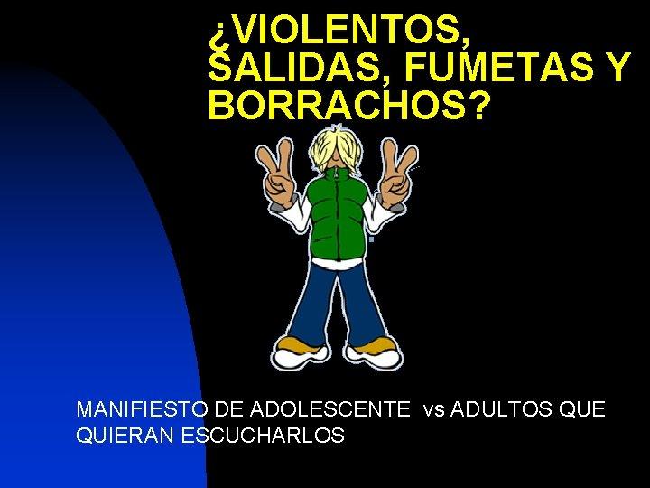 ¿VIOLENTOS, SALIDAS, FUMETAS Y BORRACHOS? MANIFIESTO DE ADOLESCENTE vs ADULTOS QUE QUIERAN ESCUCHARLOS