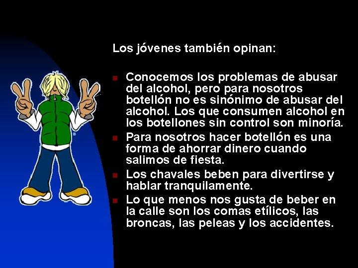 Los jóvenes también opinan: n n Conocemos los problemas de abusar del alcohol, pero