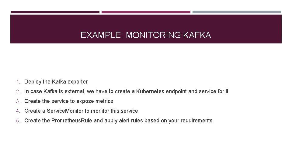 EXAMPLE: MONITORING KAFKA 1. Deploy the Kafka exporter 2. In case Kafka is external,