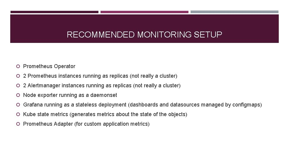 RECOMMENDED MONITORING SETUP Prometheus Operator 2 Prometheus instances running as replicas (not really a