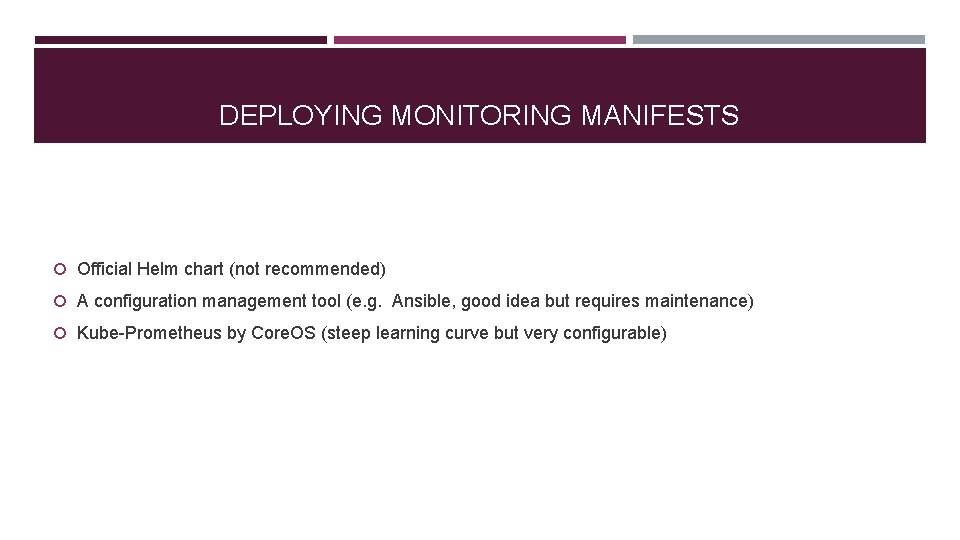 DEPLOYING MONITORING MANIFESTS Official Helm chart (not recommended) A configuration management tool (e. g.