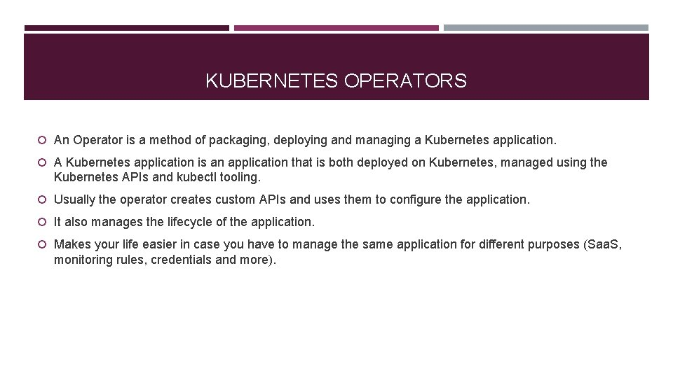 KUBERNETES OPERATORS An Operator is a method of packaging, deploying and managing a Kubernetes