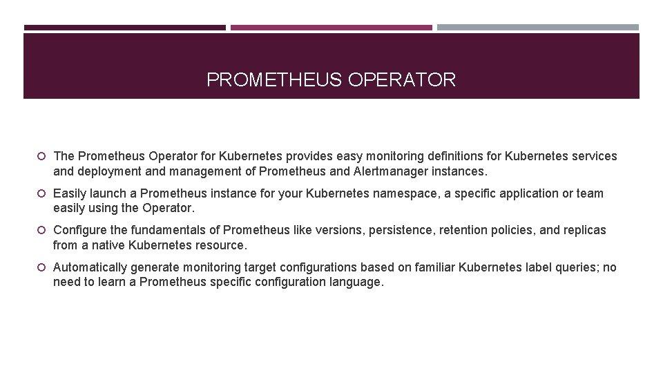 PROMETHEUS OPERATOR The Prometheus Operator for Kubernetes provides easy monitoring definitions for Kubernetes services