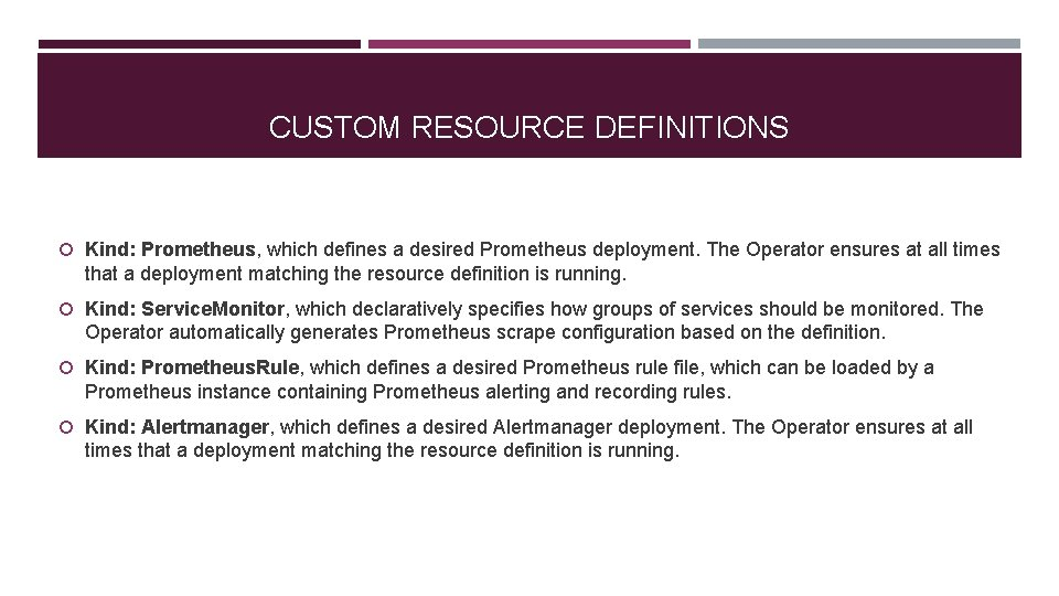 CUSTOM RESOURCE DEFINITIONS Kind: Prometheus, which defines a desired Prometheus deployment. The Operator ensures