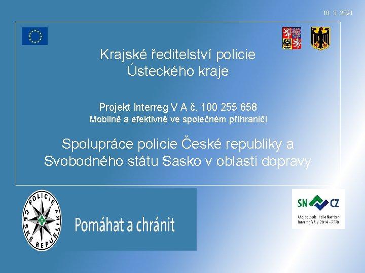 10. 3. 2021 Krajské ředitelství policie Ústeckého kraje Projekt Interreg V A č. 100