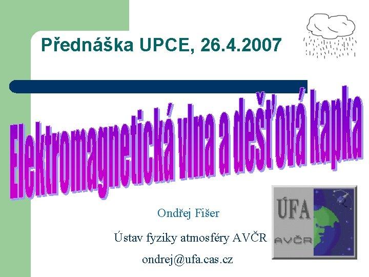 Přednáška UPCE, 26. 4. 2007 Ondřej Fišer Ústav fyziky atmosféry AVČR ondrej@ufa. cas. cz