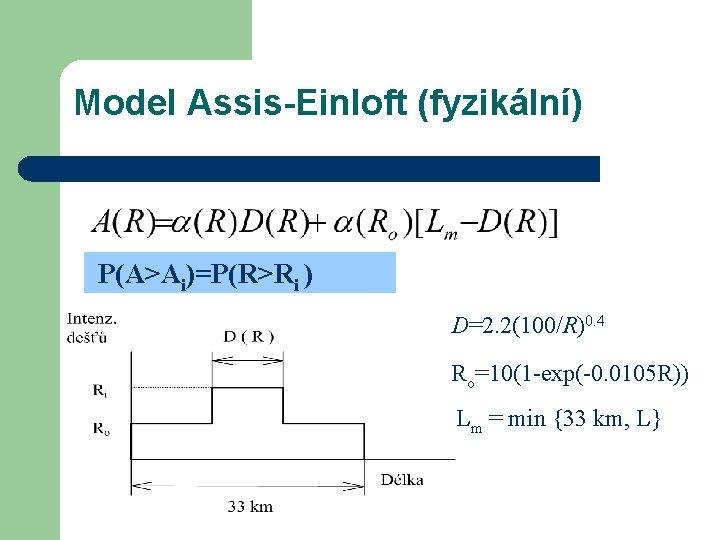 Model Assis-Einloft (fyzikální) P(A>Ai)=P(R>Ri ) D=2. 2(100/R)0. 4 Ro=10(1 -exp(-0. 0105 R)) Lm =