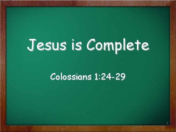 Jesus is Complete Colossians 1: 24 -29 1