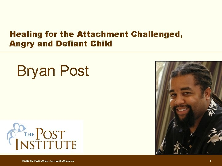 Healing for the Attachment Challenged, Angry and Defiant Child Bryan Post © 2008 The