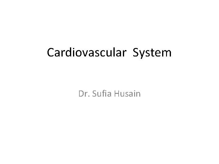 Cardiovascular System Dr. Sufia Husain
