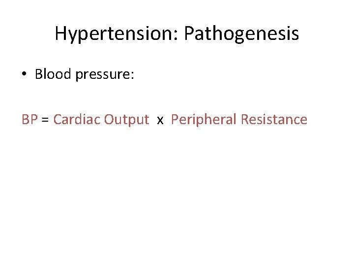 Hypertension: Pathogenesis • Blood pressure: BP = Cardiac Output x Peripheral Resistance
