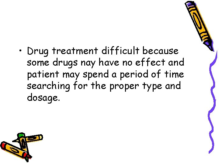 • Drug treatment difficult because some drugs nay have no effect and patient