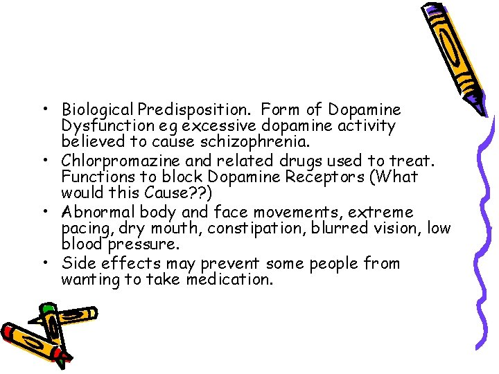 • Biological Predisposition. Form of Dopamine Dysfunction eg excessive dopamine activity believed to
