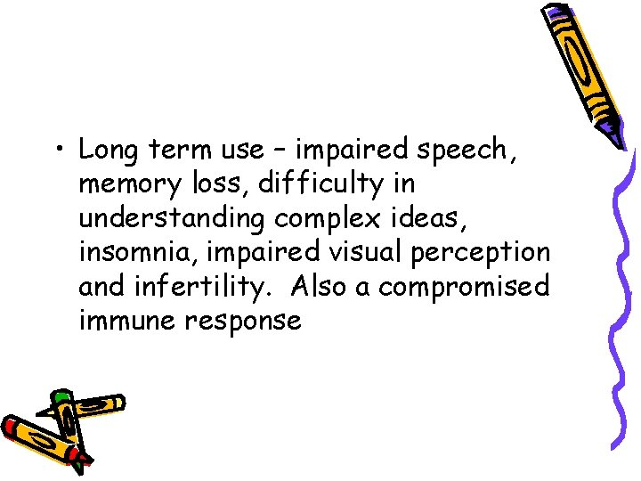 • Long term use – impaired speech, memory loss, difficulty in understanding complex