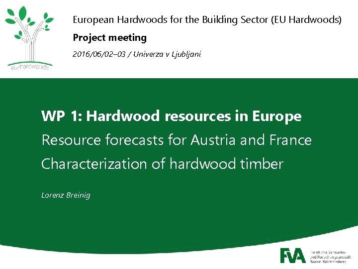 European Hardwoods for the Building Sector (EU Hardwoods) Project meeting 2016/06/02– 03 / Univerza
