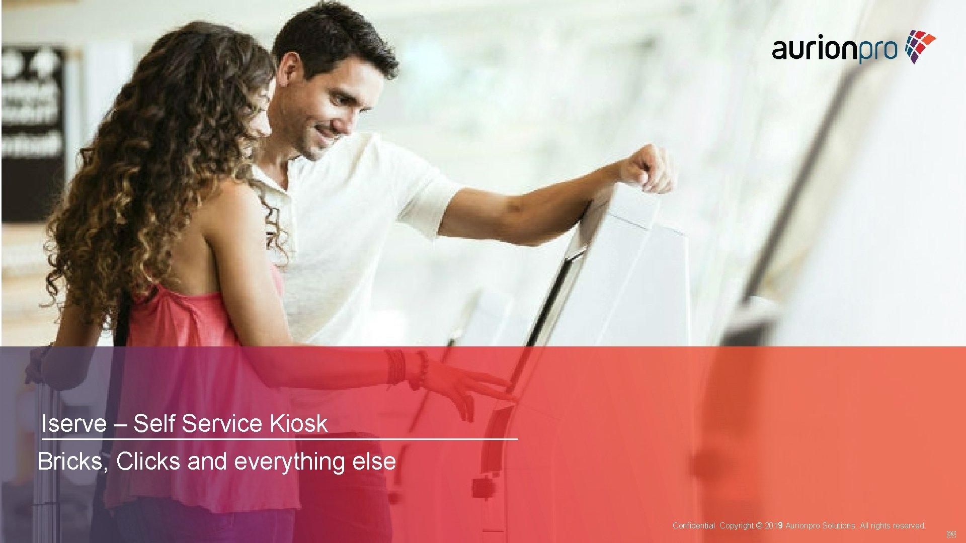 Iserve – Self Service Kiosk Bricks, Clicks and everything else Confidential. Copyright © 2019