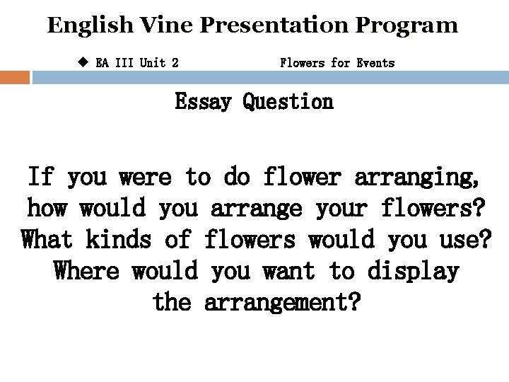 English Vine Presentation Program u EA III Unit 2 Flowers for Events Essay Question
