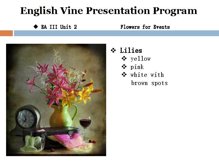English Vine Presentation Program u EA III Unit 2 Flowers for Events v Lilies