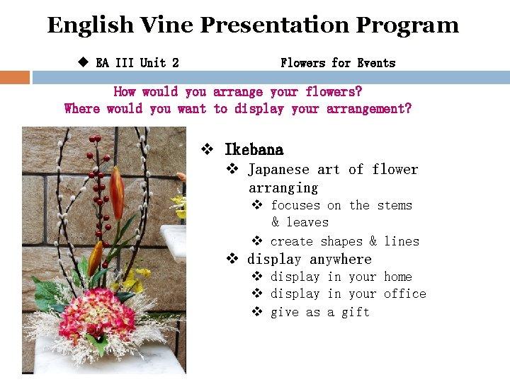 English Vine Presentation Program u EA III Unit 2 Flowers for Events How would