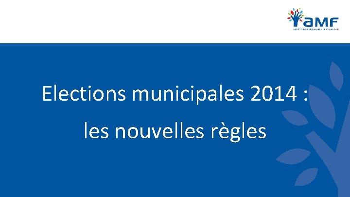 Elections municipales 2014 : les nouvelles règles