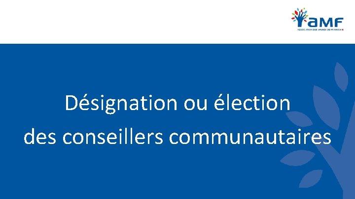 Désignation ou élection des conseillers communautaires